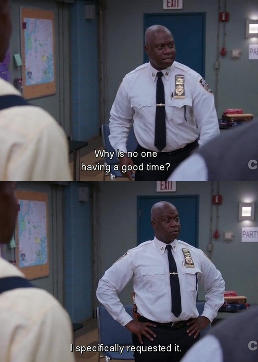 """Captain Holt with his hands on his hips. The subtitle reads: """"Why is no one having a good time? I specifically requested it."""""""