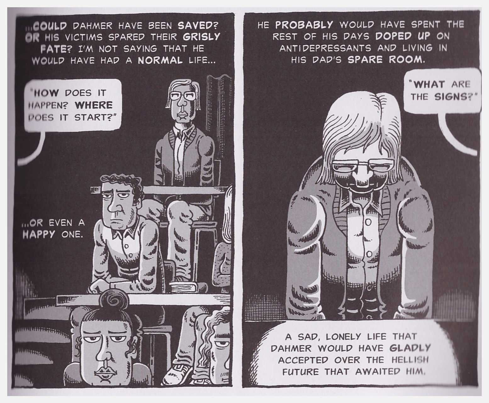 "Two panels from the graphic novel ""My Friend Dahmer."" In the first panel, Dahmer sits in a lecture hall behind two rows of students. A speech bubble coming from off-screen reads ""How does it happen? Where does it start?"" Non-bubbled text reads ""Could Dahmer have been saved? Or his victims spared their grisly fate? I'm not saying that he would have had a normal life, or even a happy one."" The second panel shows a closeup of Dahmer in his seat, looking down. A speech bubbled reads, ""What are the signs?"" Non-bubbled text reads, ""He probably would have spent the rest of his days doped up on antidepressants and living in his dad's spare room. A sad, lonely life that Dahmer would have gladly accepted over the hellish future that awaited him."""